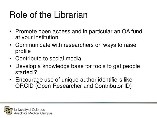 Role of the Librarian • Promote open access and in particular an OA fund at your institution • Communicate with researcher...