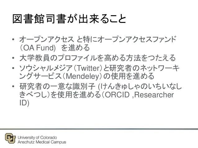 図書館司書が出来ること • オープンアクセス と特にオープンアクセスファンド (OA Fund) を進める • 大学教員のプロファイルを高める方法をつたえる • ソウシャルメジア(Twitter)と研究者のネットワーキ ングサービス(Mende...