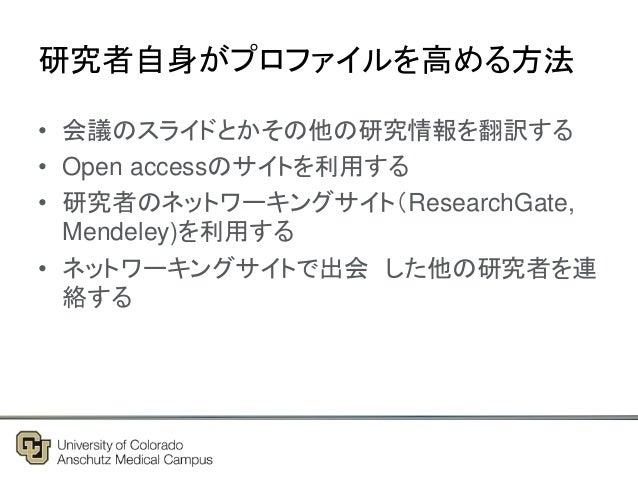研究者自身がプロファイルを高める方法 • 会議のスライドとかその他の研究情報を翻訳する • Open accessのサイトを利用する • 研究者のネットワーキングサイト(ResearchGate, Mendeley)を利用する • ネットワーキ...