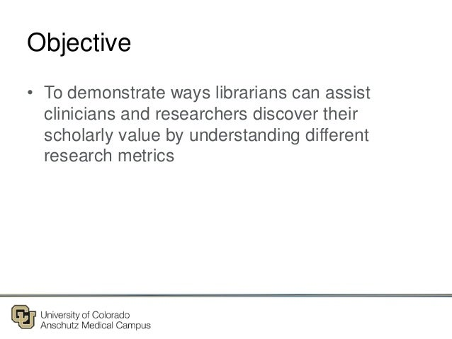 Objective • To demonstrate ways librarians can assist clinicians and researchers discover their scholarly value by underst...