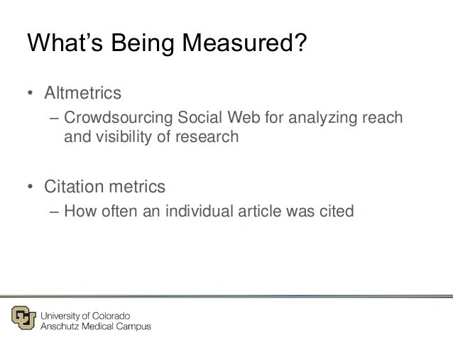 What's Being Measured? • Altmetrics – Crowdsourcing Social Web for analyzing reach and visibility of research • Citation m...