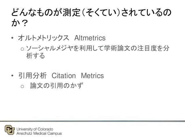 どんなものが測定(そくてい)されているの か? • オルトメトリックス Altmetrics o ソーシャルメジヤを利用して学術論文の注目度を分 析する • 引用分析 Citation Metrics o 論文の引用のかず