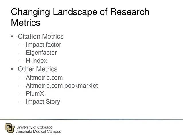 Changing Landscape of Research Metrics • Citation Metrics – Impact factor – Eigenfactor – H-index • Other Metrics – Altmet...