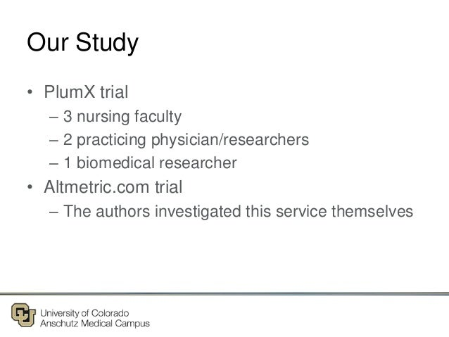 Our Study • PlumX trial – 3 nursing faculty – 2 practicing physician/researchers – 1 biomedical researcher • Altmetric.com...