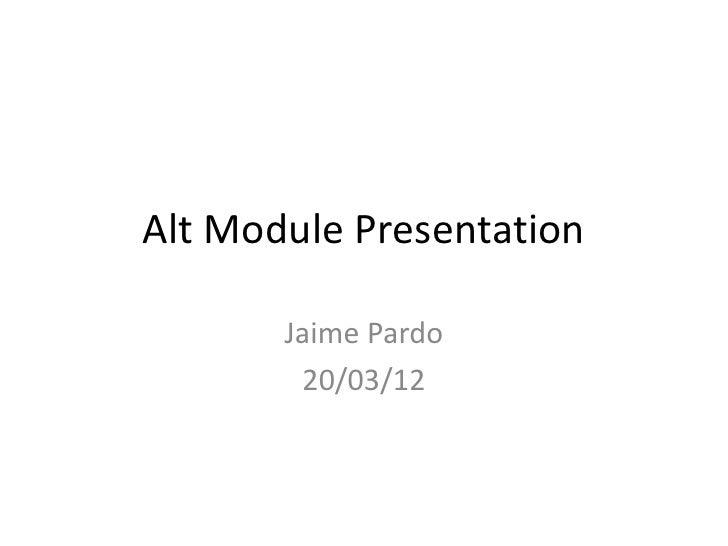 Alt Module Presentation       Jaime Pardo        20/03/12