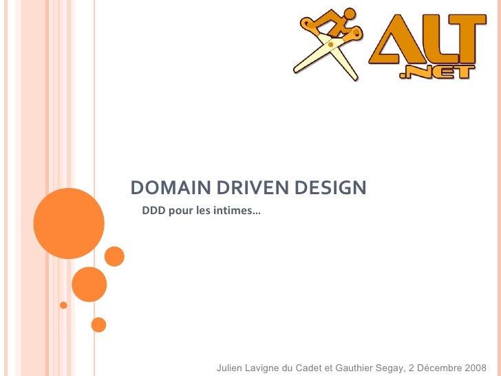 DOMAIN DRIVEN DESIGN DDD pour les  intimes… Julien Lavigne du Cadet et Gauthier Segay, 2 Décembre 2008