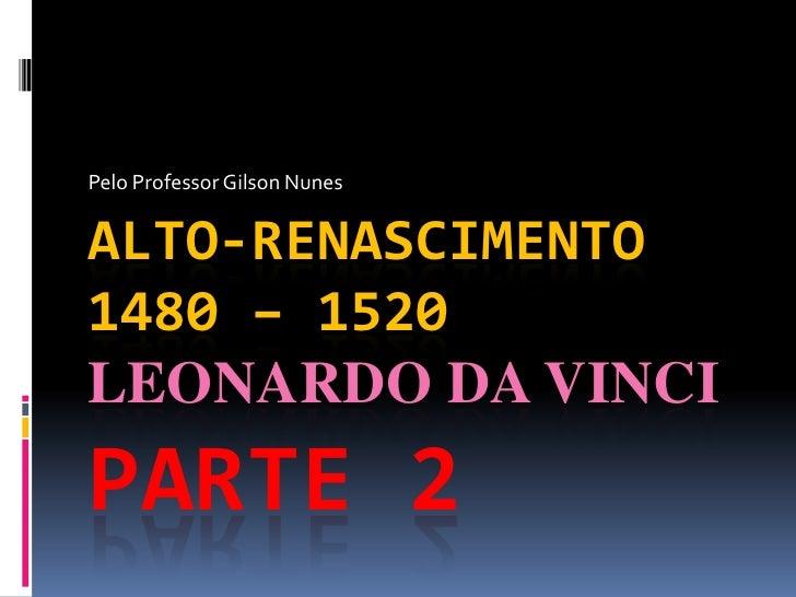 Pelo Professor Gilson Nunes<br />Alto-Renascimento1480 – 1520 Leonardo da VinciParte 2<br />