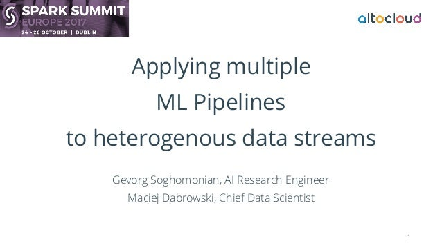 Applying multiple ML Pipelines to heterogenous data streams Gevorg Soghomonian, AI Research Engineer Maciej Dabrowski, Chi...