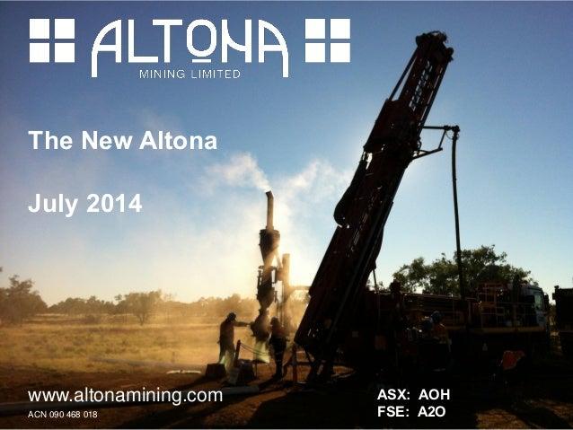 The New Altona July 2014 www.altonamining.com ACN 090 468 018 ASX: AOH FSE: A2O