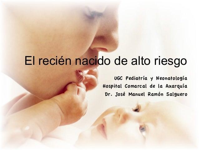 El recién nacido de alto riesgo                   UGC Pediatría y Neonatología              Hospital Comarcal de la Axarqu...