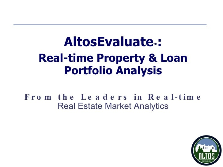 From the Leaders in Real-time AltosEvaluate TM : Real-time Property & Loan Portfolio Analysis Real Estate Market Analytics