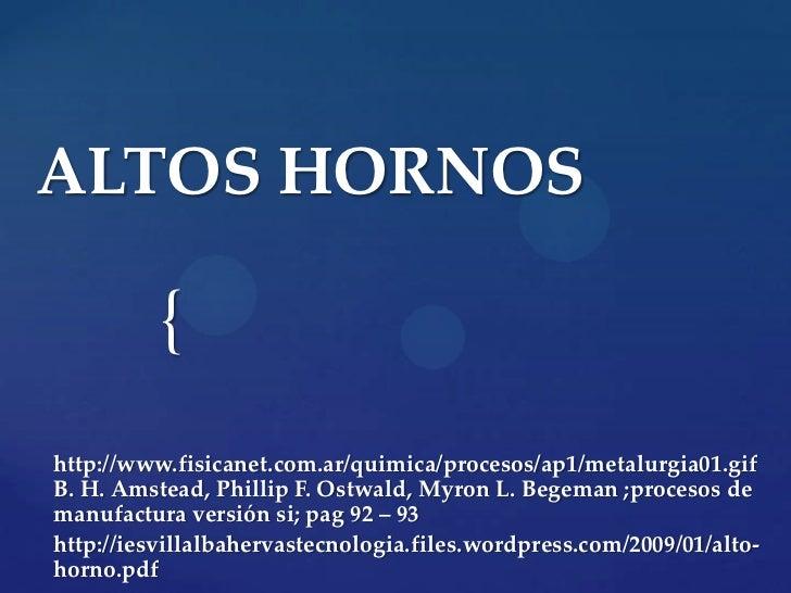 ALTOS HORNOS          {http://www.fisicanet.com.ar/quimica/procesos/ap1/metalurgia01.gifB. H. Amstead, Phillip F. Ostwald,...