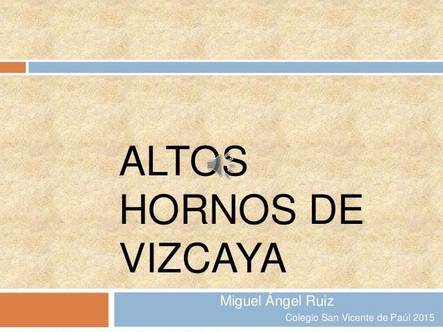 ALTOS HORNOS DE VIZCAYA Miguel Ángel Ruiz Colegio San Vicente de Paúl 2015