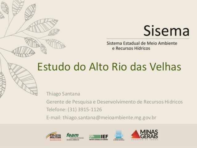 Estudo do Alto Rio das Velhas Thiago Santana Gerente de Pesquisa e Desenvolvimento de Recursos Hidricos Telefone: (31) 391...