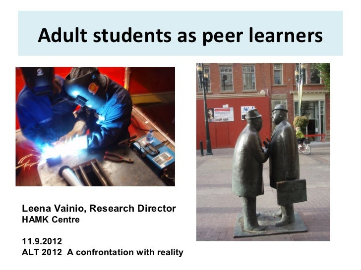 Adult students as peer learnersLeena Vainio, Research DirectorHAMK Centre11.9.2012ALT 2012 A confrontation with reality
