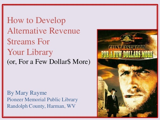 How to Develop Alternative Revenue $treams For Your Library (or, For a Few Dollar$ More) By Mary Rayme Pioneer Memorial Pu...