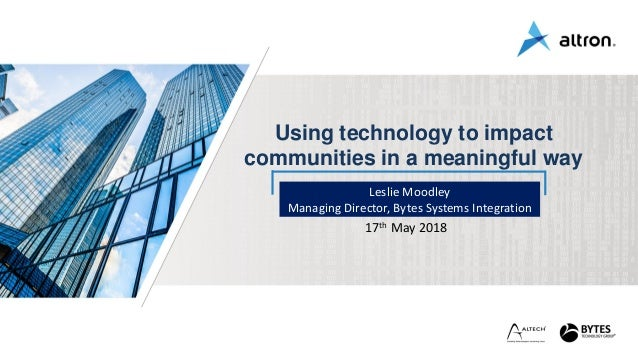 Leslie Moodley Managing Director, Bytes Systems Integration 17th May 2018 Using technology to impact communities in a mean...