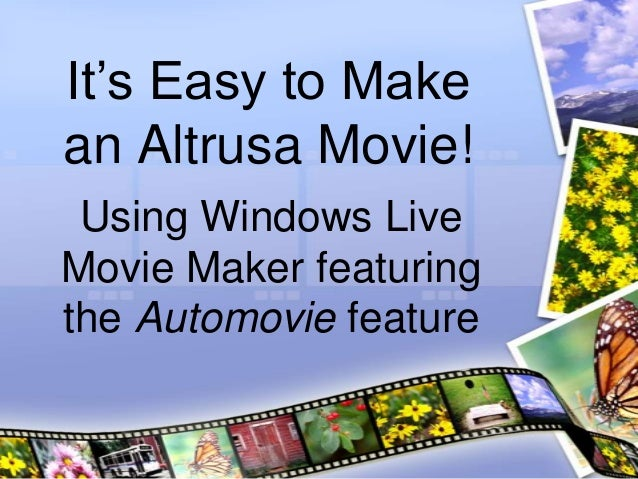 It's Easy to Makean Altrusa Movie! Using Windows LiveMovie Maker featuringthe Automovie feature