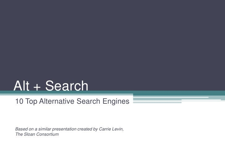 Alt + Search10 Top Alternative Search EnginesBased on a similar presentation created by Carrie Levin,The Sloan Consortium