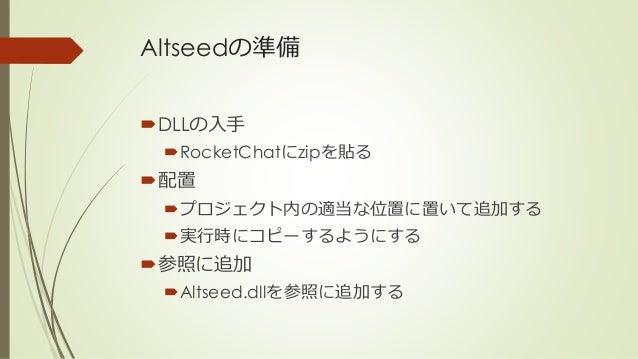 Altseedの準備 DLLの入手 RocketChatにzipを貼る 配置 プロジェクト内の適当な位置に置いて追加する 実行時にコピーするようにする 参照に追加 Altseed.dllを参照に追加する