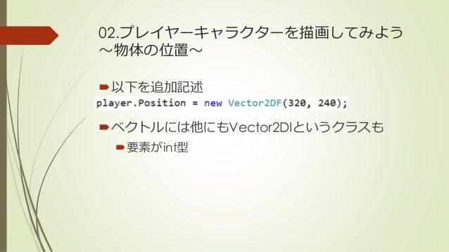 02.プレイヤーキャラクターを描画してみよう ~物体の位置~ 以下を追加記述 ベクトルには他にもVector2DIというクラスも 要素がint型