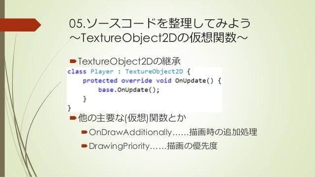 05.ソースコードを整理してみよう ~TextureObject2Dの仮想関数~ TextureObject2Dの継承 他の主要な(仮想)関数とか OnDrawAdditionally……描画時の追加処理 DrawingPriority...