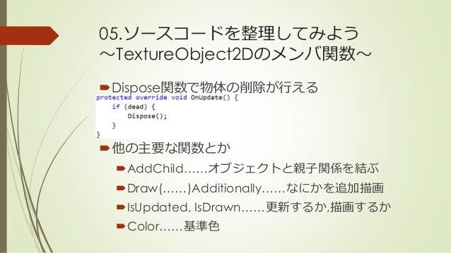 05.ソースコードを整理してみよう ~TextureObject2Dのメンバ関数~ Dispose関数で物体の削除が行える 他の主要な関数とか AddChild……オブジェクトと親子関係を結ぶ Draw(……)Additionally…...
