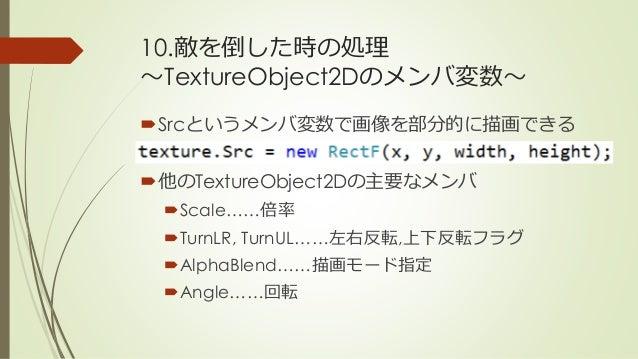 10.敵を倒した時の処理 ~TextureObject2Dのメンバ変数~ Srcというメンバ変数で画像を部分的に描画できる 他のTextureObject2Dの主要なメンバ Scale……倍率 TurnLR, TurnUL……左右反転,...