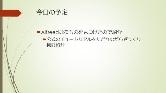 今日の予定 Altseedなるものを見つけたので紹介 公式のチュートリアルをたどりながらざっくり 機能紹介