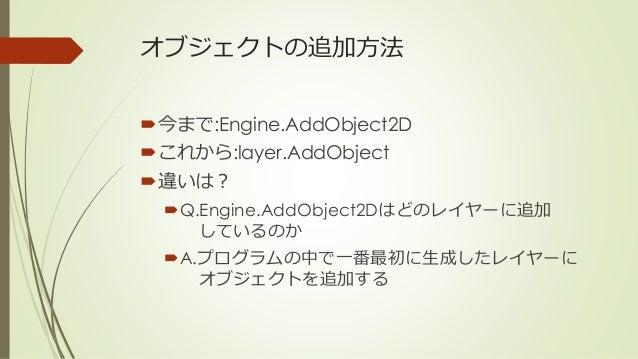 オブジェクトの追加方法 今まで:Engine.AddObject2D これから:layer.AddObject 違いは? Q.Engine.AddObject2Dはどのレイヤーに追加 しているのか A.プログラムの中で一番最初に生成し...