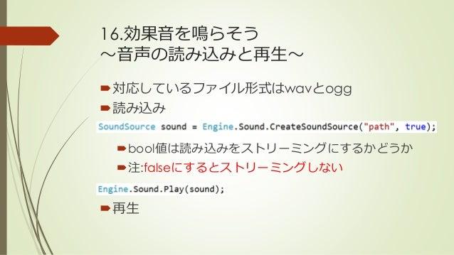 16.効果音を鳴らそう ~音声の読み込みと再生~ 対応しているファイル形式はwavとogg 読み込み bool値は読み込みをストリーミングにするかどうか 注:falseにするとストリーミングしない 再生