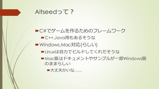 Altseedって? C#でゲームを作るためのフレームワーク C++,Java用もあるそうな Windows,Mac対応(らしい) Linuxは自力でビルドしてくれだそうな Mac版はドキュメントやサンプルが一部Windows版 のま...