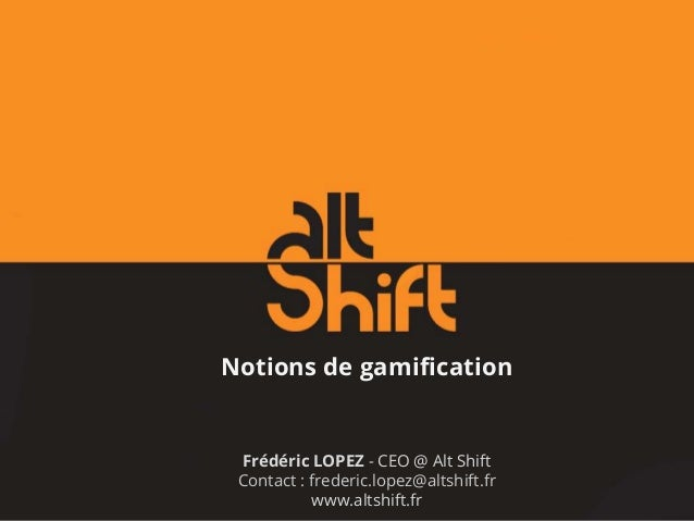 Notions de gamification Frédéric LOPEZ - CEO @ Alt Shift Contact : frederic.lopez@altshift.fr www.altshift.fr