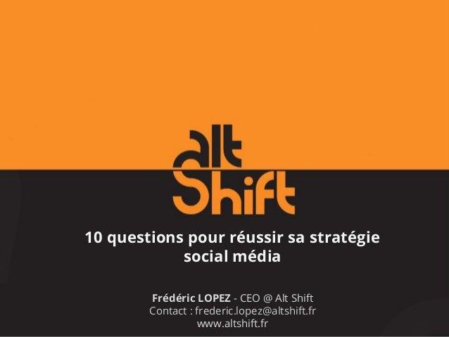 10 questions pour réussir sa stratégie social média Frédéric LOPEZ - CEO @ Alt Shift Contact : frederic.lopez@altshift.fr ...