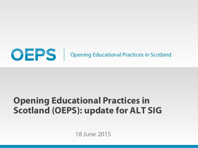 Opening Educational Practices in Scotland Opening Educational Practices in Scotland (OEPS): update for ALT SIG 18 June 2015