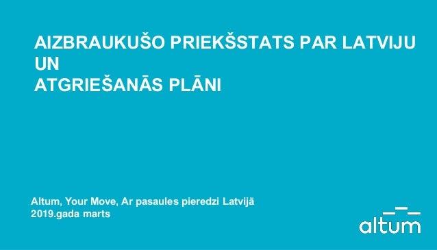 AIZBRAUKUŠO PRIEKŠSTATS PAR LATVIJU UN ATGRIEŠANĀS PLĀNI Altum, Your Move, Ar pasaules pieredzi Latvijā 2019.gada marts