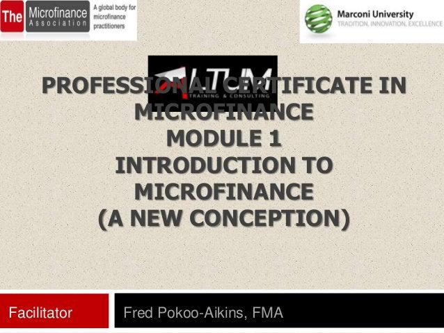 PROFESSIONAL CERTIFICATE IN            MICROFINANCE              MODULE 1          INTRODUCTION TO            MICROFINANCE...