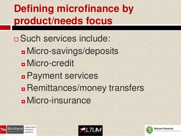 Defining microfinance byproduct/needs focus   Such services include:     Micro-savings/deposits     Micro-credit     P...