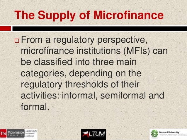 The Supply of Microfinance   From a regulatory perspective,    microfinance institutions (MFIs) can    be classified into...
