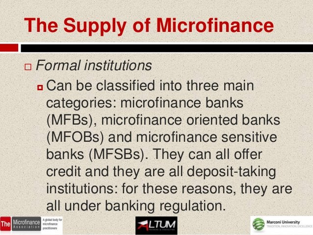 The Supply of Microfinance   Formal institutions     Can be classified into three main      categories: microfinance ban...