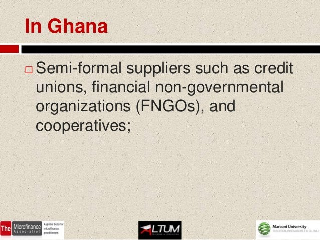 In Ghana   Semi-formal suppliers such as credit    unions, financial non-governmental    organizations (FNGOs), and    co...