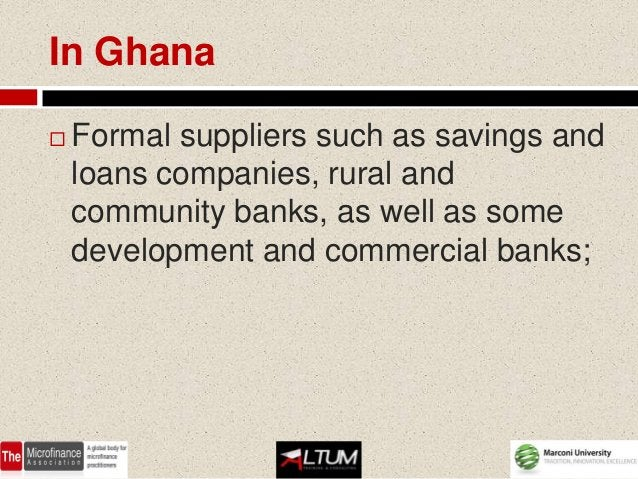 In Ghana   Formal suppliers such as savings and    loans companies, rural and    community banks, as well as some    deve...