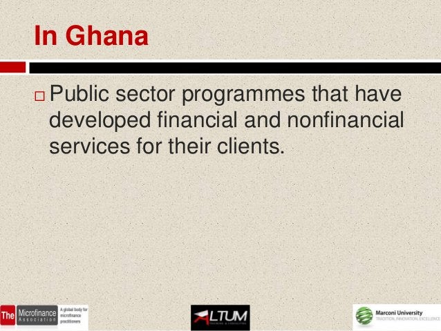 In Ghana   Public sector programmes that have    developed financial and nonfinancial    services for their clients.