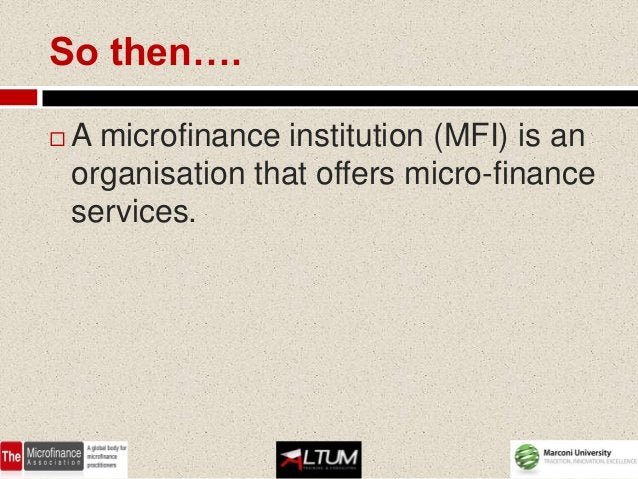 So then….   A microfinance institution (MFI) is an    organisation that offers micro-finance    services.