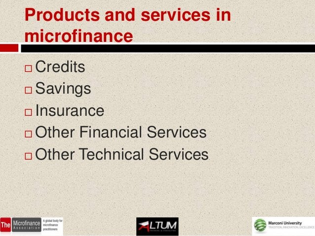 Products and services inmicrofinance Credits Savings Insurance Other Financial Services Other Technical Services