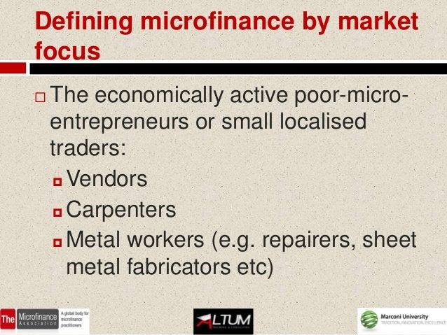 Defining microfinance by marketfocus   The economically active poor-micro-    entrepreneurs or small localised    traders...