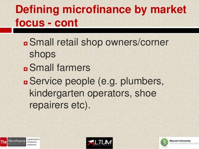 Defining microfinance by marketfocus - cont  Small retail shop owners/corner   shops  Small farmers  Service people (e....