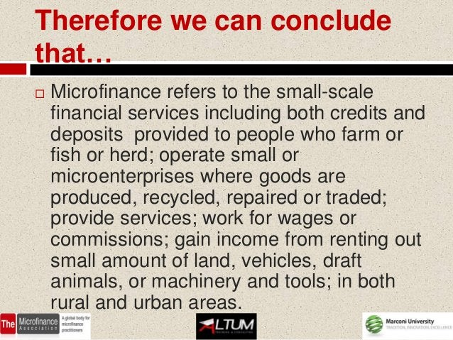 Therefore we can concludethat…   Microfinance refers to the small-scale    financial services including both credits and ...
