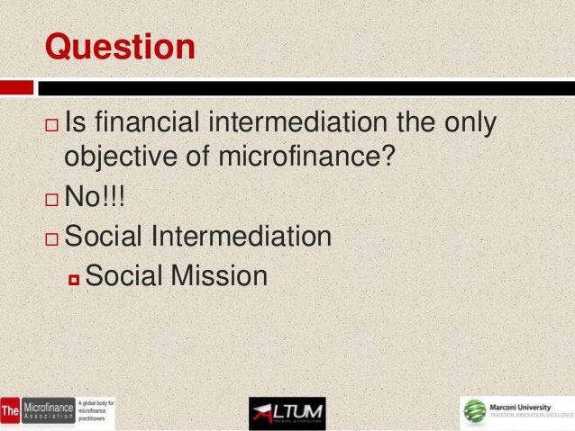 Question Is financial intermediation the only  objective of microfinance? No!!! Social Intermediation   Social Mission