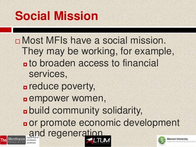 Social Mission   Most MFIs have a social mission.    They may be working, for example,     to broaden access to financia...